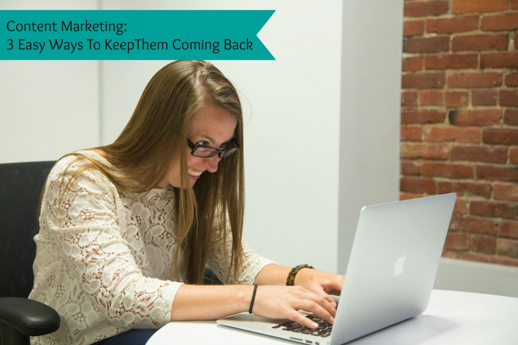 Content Marketing: 3 Easy Ways to Keep Them Coming Back