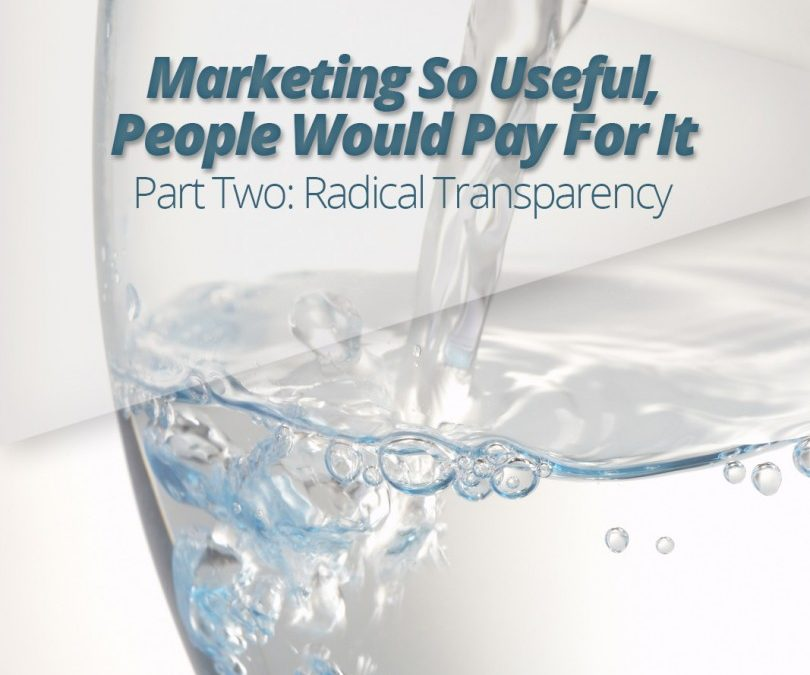 Marketing So Useful, People Would Pay For It- Part Two: Radical Transparency